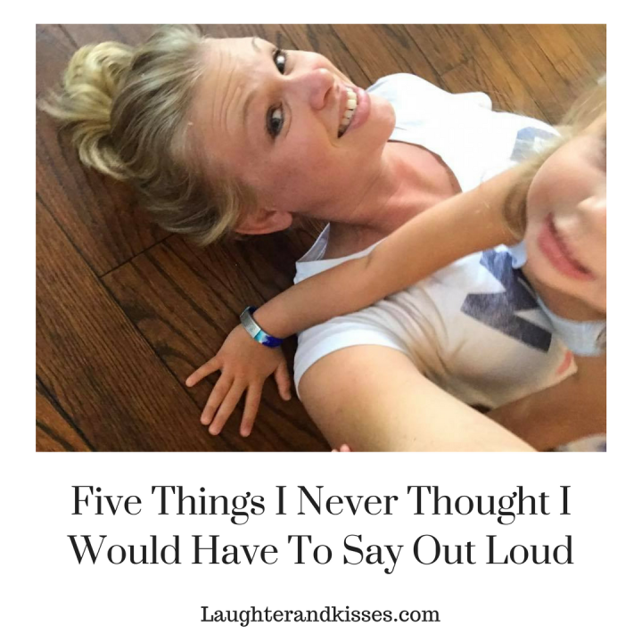 Five things I never thought I would have to say out loud